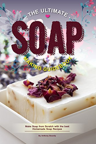 The Ultimate Soap Making Guidebook: Make Soap from Scratch with the best Homemade Soap Recipes by [Anthony Boundy]