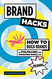Brand Hacks: How to Build Brands by Fulfilling the Consumer Quest for Meaning