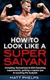 How to Look Like a Super Saiyan: Build an Aesthetic Physique, Get a Square Jaw & Hit 6% Bodyfat: Aesthetic bulk building workouts, HGH & Testosterone boosting supplements and fat melting diets