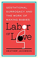 Labor of Love: Gestational Surrogacy and the Work of Making Babies (Families in Focus)