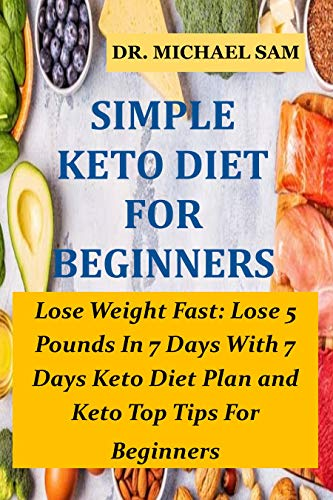 SIMPLE KETO DIET FOR BEGINNERS: Lose Weight Fast: Lose 5 Pounds In 7 Days With This 7 Days Keto Diet Plan and Keto Top Tips For Beginners (English Edition)