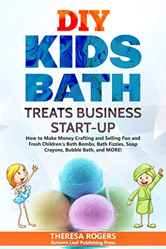 DIY Kids Bath Treats Business Start-up: How to Make Money Crafting and Selling Fun and Fresh Children's Bath Bombs, Bath Fizzies, Soap Crayons, Bubble Bath, and MORE!