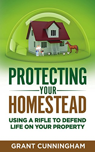 Protecting Your Homestead: Using a rifle to defend life on your property by [Grant Cunningham]