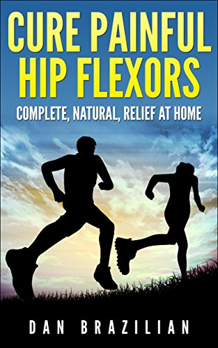 Cure Painful Hip Flexors: Complete, Natural, Relief at Home (English Edition)