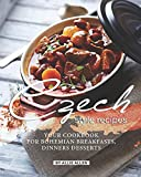 Czech Style Recipes: Your Cookbook for Bohemian Breakfasts, Dinners Desserts