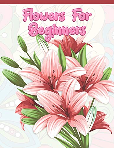 Flowers for Beginners: Adult Coloring Book with Fun, Easy, and Relaxing Coloring Pages | Featuring 45 Beautiful Floral Designs for Stress Relief, Spring Gardening Scenes, & Floral Patterns