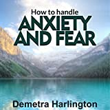 How to Handle Anxiety and Fear: Everyday Routine to Keep Anxiety at Bay - Overcoming Fear and Worry - Find Your Way out of Depression, Anxiety, Anger and Fear