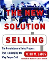 The New Solution Selling: The Revolutionary Process That Is Changing the Way People Sell