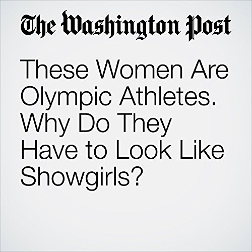 These Women Are Olympic Athletes. Why Do They Have to Look Like Showgirls? audiobook cover art