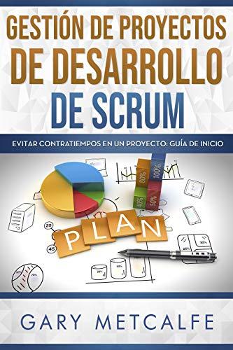 Gestión de proyectos de desarollo de Scrum (Libro en Español/ Scrum Project Management Spanish Book Version): Evitar contratiempos en un proyecto – Guía de Inicio