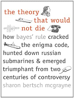 The Theory That Would Not Die: How Bayes' Rule Cracked the Enigma Code, Hunted Down Russian Submarines, and Emerged Triumphant from Two Centuries of Controversy by [Sharon Bertsch McGrayne]