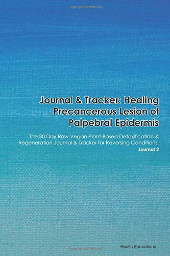 Journal & Tracker: Healing Precancerous Lesion of Palpebral Epidermis: The 30 Day Raw Vegan Plant-Based Detoxification & Regeneration Journal & Tracker for Reversing Conditions. Journal 2