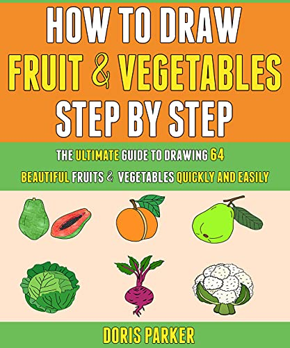 How To Draw Fruit And Vegetables Step By Step: The Ultimate Guide To Drawing 64 Beautiful Fruits And Vegetables Quickly And Easily. (English Edition)