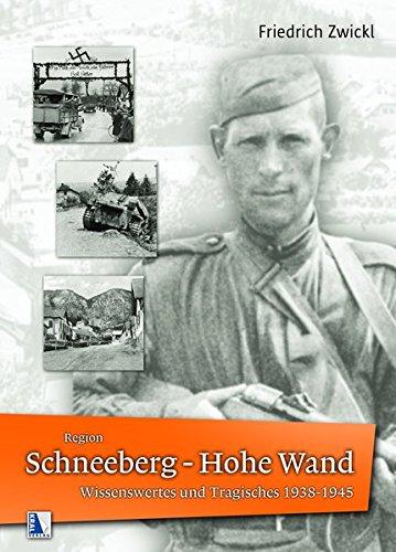 Region Schneeberg - Hohe Wand Wissenswertes und Tragisches 1938-1945: aufgeschrieben von Zeitzeuge Friedrich Zwickl
