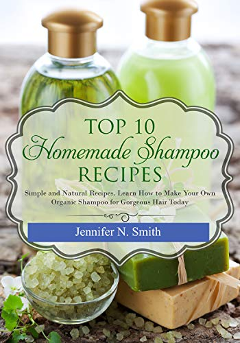 How To Make Shampoo: Top 10 Homemade Shampoo Recipes: Simple and Natural Recipes. Learn How to Make Your Own Organic Shampoo for Gorgeous Hair Today (Easy Hobbies for Moms Book 4) (English Edition)