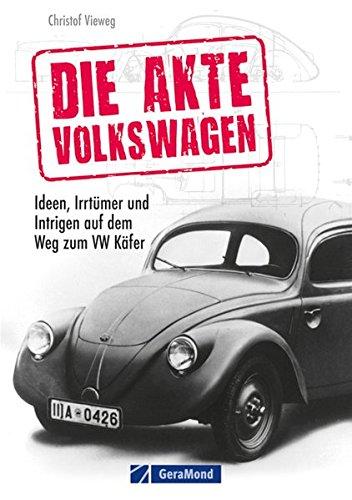 Die Akte Volkswagen: Ideen, Irrtümer und Intrigen auf dem Weg zum VW Käfer