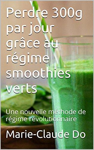 Perdre 300g par jour grâce au régime smoothies verts: Une nouvelle méthode de régime révolutionnaire