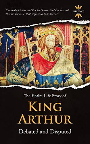 KING ARTHUR: Debated and Disputed. The Entire Life Story. Biography, Facts & Quotes (Great Biographies Book 11)