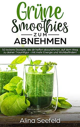 Grüne Smoothies zum Abnehmen 50 leckere Rezepte, die dir helfen abzunehmen, auf dem Weg zu deiner Traumfigur – mit mehr Energie und Wohlbefinden!