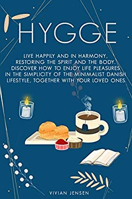 Hygge: Live Happily and in Harmony, Restoring the Spirit and The Body. Discover How To Enjoy Life Pleasures in The Simplicity of The Minimalist Danish Lifestyle, Together With Your Loved Ones.