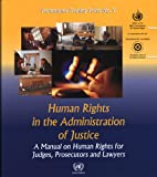 Human Rights In The Administration Of Justice: A Manual On Human Rights For Judges, Presecutors And Lawyers: A Manual on Human Rights for Judges, ... and Lawyers (Professional Training, Band 9)
