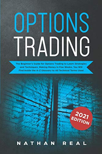 Options Trading: The Beginner's Guide for Options Trading to Learn Strategies and Techniques, Making Money in Few Weeks. You Will Find Inside the A-Z Glossary to All Technical Terms Used
