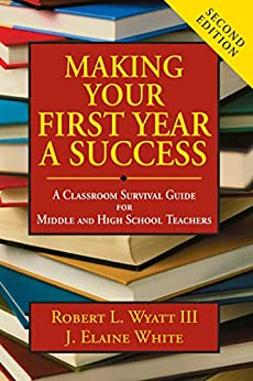 Making Your First Year a Success: A Classroom Survival Guide for Middle and High School Teachers by [Robert L. Wyatt, J. Elaine White]