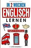 In 2 Wochen Englisch lernen – Englisch für Anfänger: Englisch schnell und einfach für den Alltag und Reisen. Grammatik, die wichtigsten Vokabeln, ... spielerisch lernen (Leo Babels Sprachbücher)