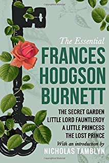 The Essential Frances Hodgson Burnett: The Secret Garden, Little Lord Fauntleroy, A Little Princess, and The Lost Prince w...