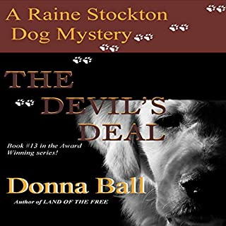 The Devil's Deal     A Raine Stockton Dog Mystery, Book 13              Written by:                                                                                                                                 Donna Ball                               Narrated by:                                                                                                                                 Donna Postel                      Length: 7 hrs and 48 mins     1 rating     Overall 4.0