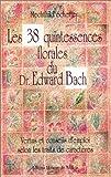 Les 38 quintessences florales du docteur Edward Bach - Vertus et conseils d'emploi selon les traits de caractères