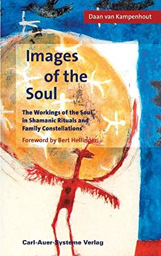 Images of the soul: The workings of the soul in Shamanic Ritual and Family Constellations: The Workings in Shamanic Rituals and Family Constellations