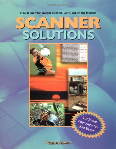 Scanner Solutions: Effective Use of Your Scanner at Home, Work, and on the Internet