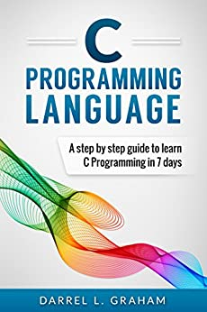 C Programming: Language: A Step by Step Beginner's Guide to Learn C Programming in 7 Days by [Darrel L. Graham]