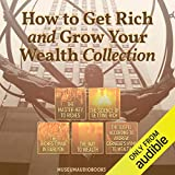How to Get Rich and Grow Your Wealth Collection: The Master-Key to Riches, The Science of Getting Rich, The Richest Man in Bablyon, The Way to Wealth, & The Gospel According to Andrew: Carnegie's Hymn to Wealth