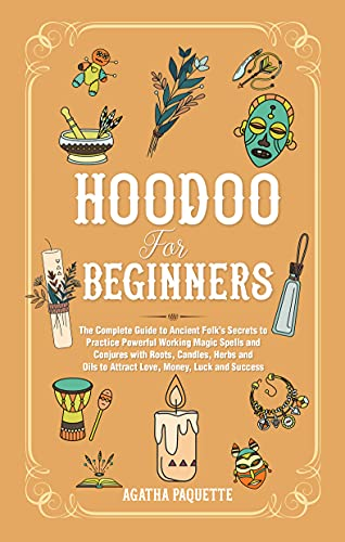 Hoodoo For Beginners: The Complete Guide to Ancient Folk's Secrets to Practice Powerful Working Magic Spells and Conjures with Roots, Candles, Herbs and Oils to Attract Love, Money, Luck and Success