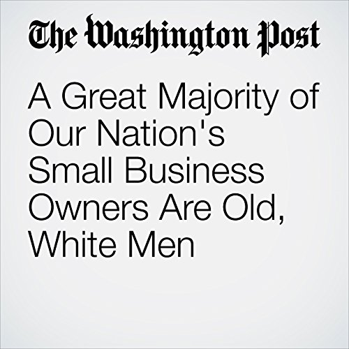 A Great Majority of Our Nation's Small Business Owners Are Old, White Men copertina