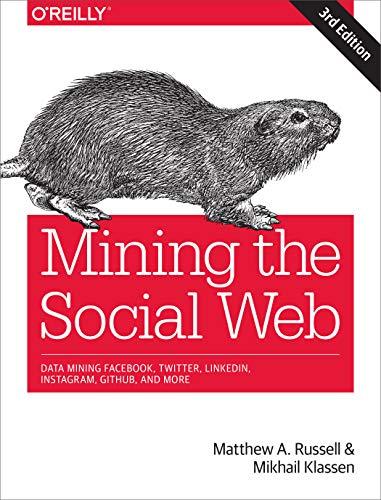 Mining the Social Web: Data Mining Facebook, Twitter, Linkedin, Instagram, Github, and More