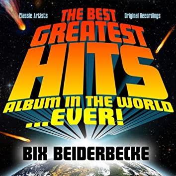 The Best Greatest Hits Album In The World...Ever! Presents: Bix Beiderbecke
