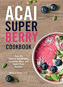 Acai Super Berry Cookbook: Over 50 Natural and Healthy Smoothie, Bowl, and Sweet Treat Recipes