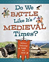 Do We Battle Like It's Medieval Times?: Military Technology Then and Now (Medieval Tech Today)