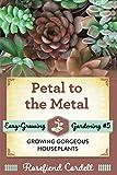 Petal to the Metal: Growing Gorgeous Houseplants (5) (Easy-Growing Gardening)
