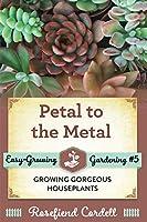 Petal to the Metal: Growing Gorgeous Houseplants (Easy-Growing Gardening)