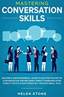 Mastering Conversation Skills: Goodbye Awkwardness. Learn to Master the Art of Conversation and Become A Great Communicator, Even if You've Always Been Shy or Hate Small Talk
