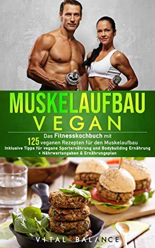 Muskelaufbau Vegan: Das Fitnesskochbuch mit 125 veganen Rezepten für den Muskelaufbau inklusive Tipps für vegane Sporternährung und Bodybuilding Ernährung ... (Vegane Ernährung für Sportler 1)