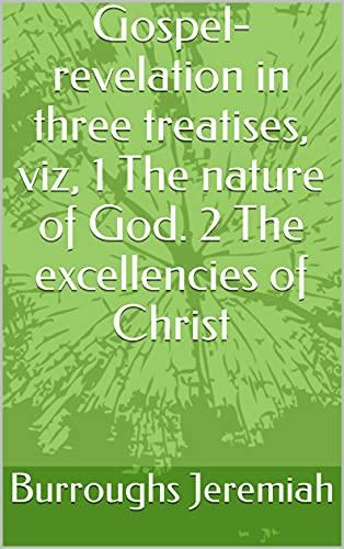 Gospel-revelation in three treatises, viz, 1 The nature of God. 2 The excellencies of Christ (English Edition)
