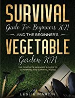 Survival Guide for Beginners 2021 And The Beginner's Vegetable Garden 2021: The Complete Beginner's Guide to Gardening and Survival in 2021 (2 Books In 1)