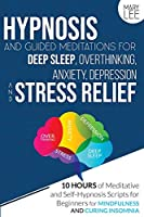 Hypnosis and Guided Meditations for Deep Sleep, Overthinking, Anxiety, Depression and Stress Relief: 10 Hours of Meditative and Self-Hypnosis Scripts for Beginners for Mindfulness and Curing Insomnia.