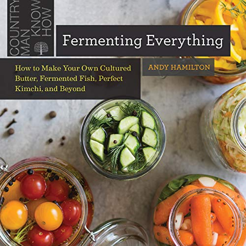 Fermenting Everything: How to Make Your Own Cultured Butter, Fermented Fish, Perfect Kimchi, and Beyond (English Edition)