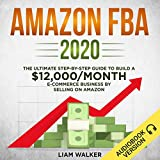 Amazon FBA 2020: The Ultimate Step-by-Step Guide to Build a $12,000/Month E-Commerce Business by Selling on Amazon